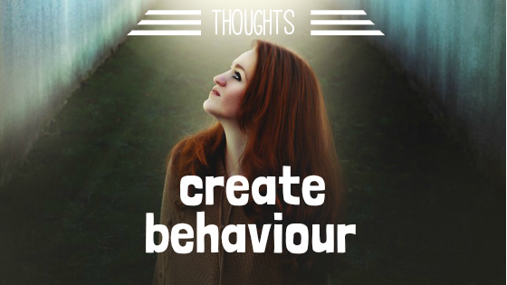 Thoughts Create Behavior