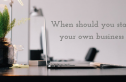 When should you start your own business?