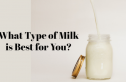 What Type of Milk is Best for You?